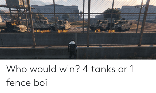 Boi, Who, and Tanks: Who would win? 4 tanks or 1 fence boi