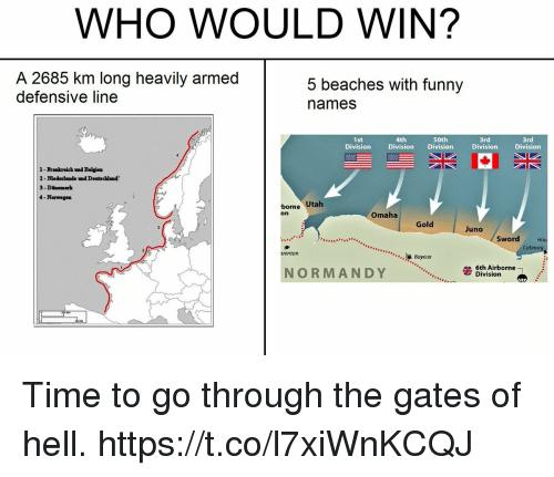 Funny, Juno, and Time: WHO WOULD WIN?  A 2685 km long heavily armed  defensive line  5 beaches with funny  names  4th  Division Division  50th  1st  Division  3rd  Division  3rd  Division  1-Frankreich tnd Belgien  2-Niederlande nd Deutschland  3 -Dinemark  4-Norwegen  bore Utah  Omaha  on  Gold  Juno  Sword  Cabour  Bayeux  rentan  6th Airborne  NORMANDY  Division Time to go through the gates of hell. https://t.co/l7xiWnKCQJ