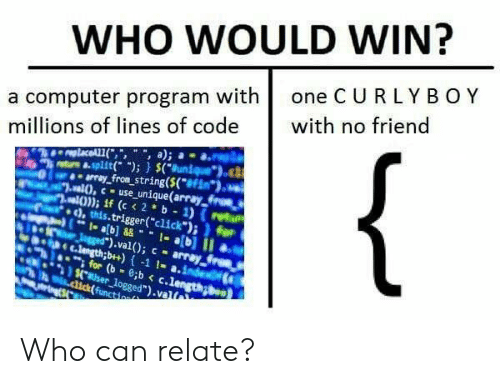 "Click, Computer, and Code: WHO WOULD WIN?  a computer program with one C U RLYBOY  millions of lines of code with no friend  trs &.split); (uniueo  array fron string(S(f  ,this.trigger(""click"")i for  ).val); - array  nh e c.lengthb+)-1 1- a.inde  for (b-c.lengong  aser logged"").valt Who can relate?"