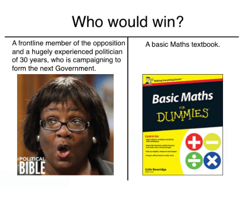 Memes, Bible, and Government: Who would win?  A frontline member of the opposition  A basic Maths textbook.  and a hugely experienced politician  of 30 years, who is campaigning to  form the next Government.  Basic Maths  DUMMIES  Learn to:  POLITICAL  BIBLE  Colin Beveridge