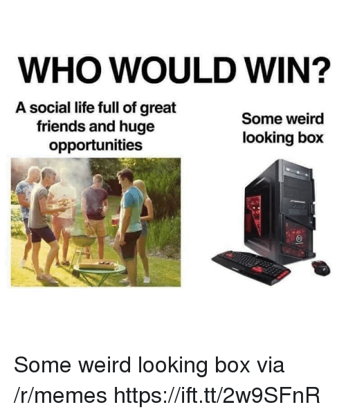 Friends, Life, and Memes: WHO WOULD WIN?  A social life full of great  friends and huge  opportunities  Some weird  looking box Some weird looking box via /r/memes https://ift.tt/2w9SFnR