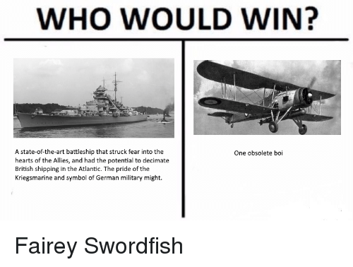 Hearts, History, and Military: WHO WOULD WIN?  A state-of-the-art battleship that struck fear into the  hearts of the Allies, and had the potential to decimate  British shipping in the Atlantic. The pride of the  Kriegsmarine and symbol of German military might.  One obsolete boi