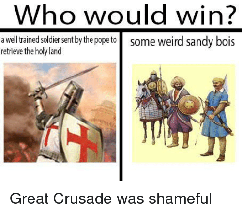 Weird, Who, and Soldier: Who would win?  a well trained soldier sent by the popeto some weird sandy bois  retrieve the holy land