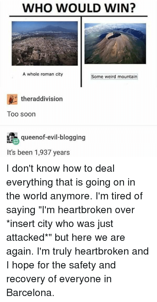 """Barcelona, Memes, and Soon...: WHO WOULD WIN?  A whole roman city  Some weird mountain  theraddivision  Too soon  queenof-evil-blogging  It's been 1,937 years I don't know how to deal everything that is going on in the world anymore. I'm tired of saying """"I'm heartbroken over *insert city who was just attacked*"""" but here we are again. I'm truly heartbroken and I hope for the safety and recovery of everyone in Barcelona."""