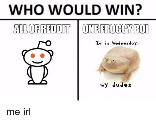 WHO WOULD WIN? AL OFREDDIT ONE FROGGY BOI I+ Is Wednesday My Dudes