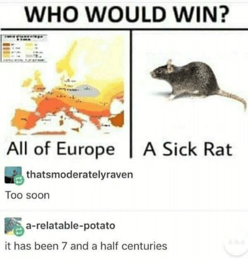 Memes, Soon..., and Europe: WHO WOULD WIN?  All of Europe | A Sick Rat  thatsmoderatelyraven  Too soon  a-relatable-potato  it has been 7 and a half centuries