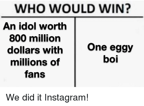 Instagram, Reddit, and Boi: WHO WOULD WIN?  An idol worth  800 million  dollars with  millions of  fans  One eggy  boi