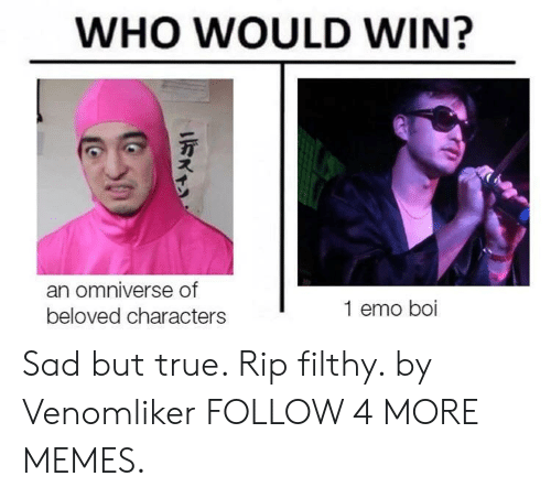 Dank, Emo, and Memes: WHO WOULD WIN?  an omniverse of  1 emo boi  beloved characters Sad but true. Rip filthy. by Venomliker FOLLOW 4 MORE MEMES.