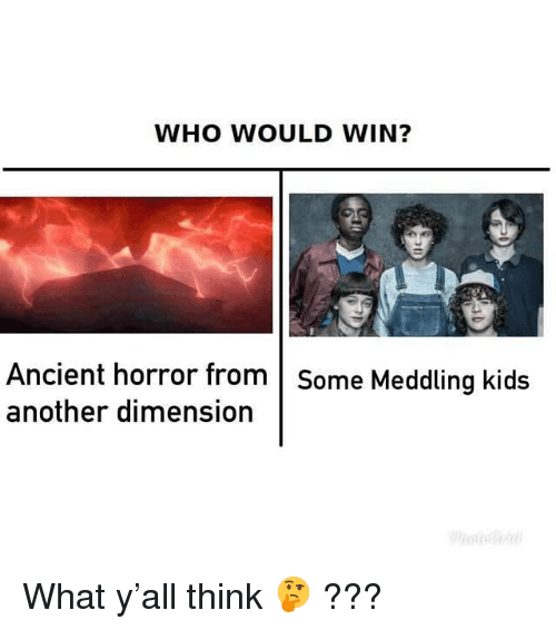Kids, Dank Memes, and Ancient: WHO WOULD WIN?  Ancient horror from Some Meddling kids  another dimension What y'all think 🤔 ???
