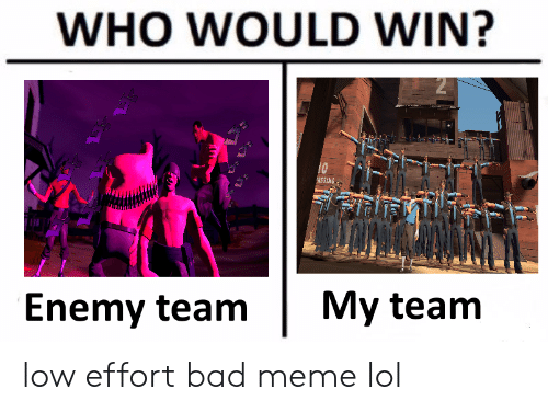 Bad, Lol, and Meme: WHO WOULD WIN?  ASSING  Enemy team My team low effort bad meme lol