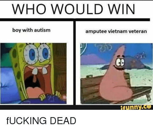 who would win boy with autism amputee vietnam veteran funny 7219384 ✅ 25 best memes about funny fuck funny fuck memes,Funny Amputee Memes