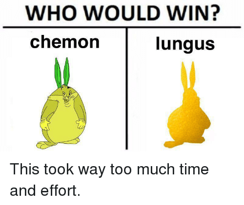 Too Much, Time, and Who: WHO WOULD WIN?  chemorn  ungus This took way too much time and effort.