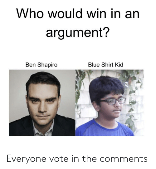 Blue, Who, and Kid: Who would win in an  argument?  Ben Shapiro  Blue Shirt Kid Everyone vote in the comments