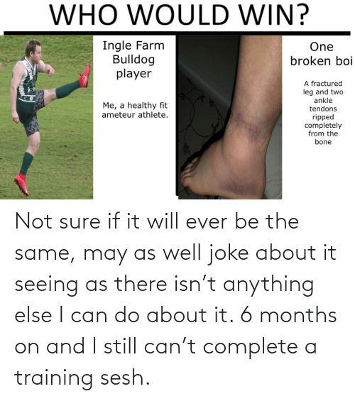 Reddit, Bulldog, and Boi: WHO WOULD WIN?  Ingle Farm  Bulldog  player  One  broken boi  A fractured  leg and two  ankle  Me, a healthy fit  ameteur athlete.  tendons  ripped  completely  from the  bone Not sure if it will ever be the same, may as well joke about it seeing as there isn't anything else I can do about it. 6 months on and I still can't complete a training sesh.
