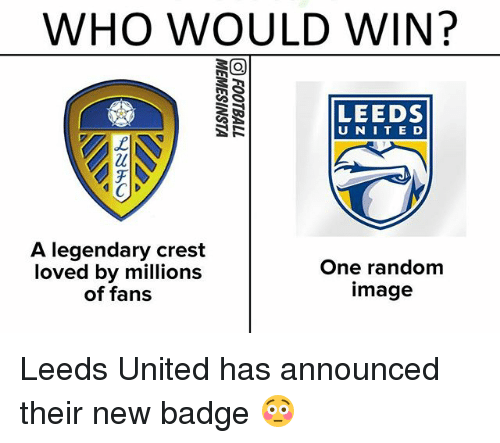 Memes, Image, and United: WHO WOULD WIN?  LEEDS  U NITE D  A legendary crest  loved by millions  of fans  One random  image Leeds United has announced their new badge 😳