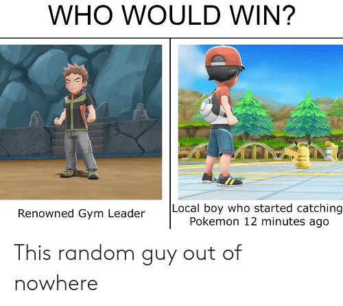 Gym, Pokemon, and Boy: WHO WOULD WIN?  Local boy who started catching  Pokemon 12 minutes ago  Renowned Gym Leader This random guy out of nowhere