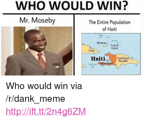 "Dank, Meme, and Cuba: WHO WOULD WIN?  Mr. Moseby  The Entire Population  of Haiti  Bahm Turks &  Caicos  Cuba  Haiti  Dominican s  Republic <p>Who would win via /r/dank_meme <a href=""http://ift.tt/2n4g6ZM"">http://ift.tt/2n4g6ZM</a></p>"
