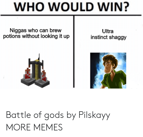 Dank, Memes, and Target: WHO WOULD WIN?  Niggas who can brew  potions without looking it up  Ultra  instinct shaggy Battle of gods by Pilskayy MORE MEMES