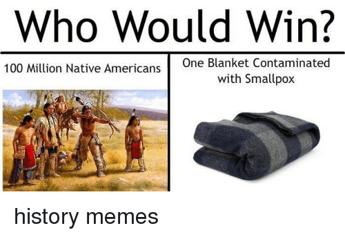 who would win one blanket contaminated 100 million native americans 10006868 who would win? one blanket contaminated 100 million native,American History Memes