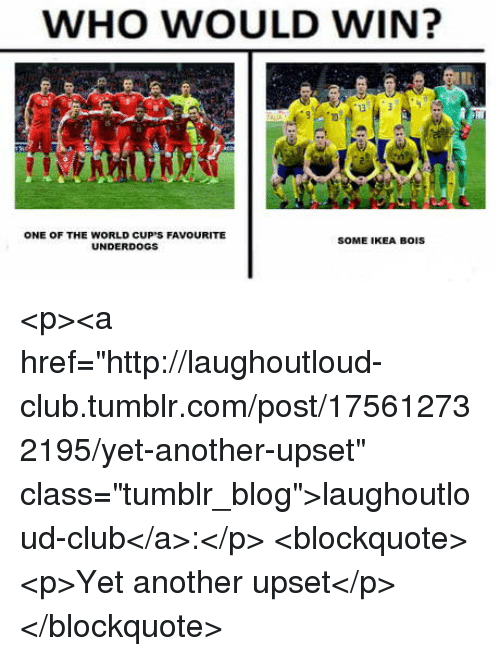 """Club, Ikea, and Tumblr: WHO WOULD WIN?  ONE OF THE WORLD CUP'S FAVOURITE  UNDERDOGS  SOME IKEA BOIS <p><a href=""""http://laughoutloud-club.tumblr.com/post/175612732195/yet-another-upset"""" class=""""tumblr_blog"""">laughoutloud-club</a>:</p>  <blockquote><p>Yet another upset</p></blockquote>"""