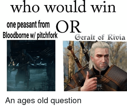 Video Games, Bloodborne, and Peasant: who would win  one peasant from OR  Bloodborne w/ pitchfork  Geralt of Rivia An ages old question