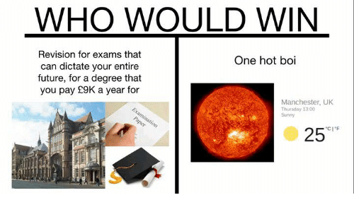 Future, Memes, and Manchester: WHO WOULD WIN  Revision for exams that  can dictate your entire  future, for a degree that  you pay £9K a year for  One hot boi  Manchester, UK  Thursday 13:00  Sunny  25c