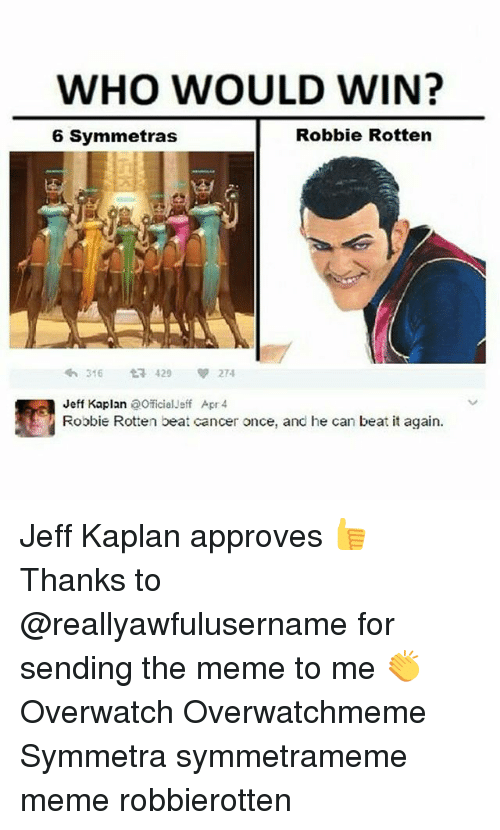 Meme, Memes, and Cancer: WHO WOULD WIN?  Robbie Rotten  6 Symmetras  t 429  274  316  Jeff Kaplan  aOficial-eff Apr 4  Robbie Rotten beat cancer once, and he can beat it again. Jeff Kaplan approves 👍 Thanks to @reallyawfulusername for sending the meme to me 👏 Overwatch Overwatchmeme Symmetra symmetrameme meme robbierotten