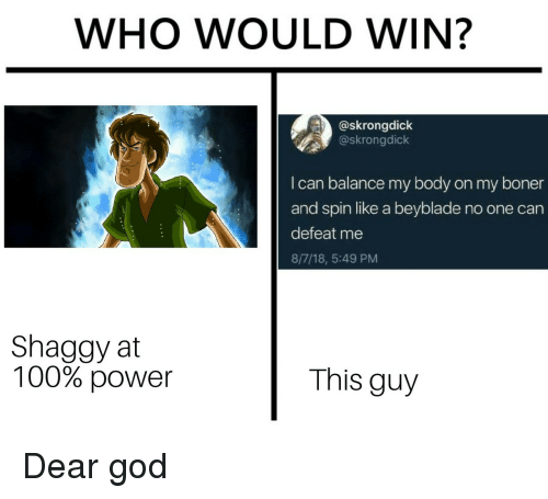 Anaconda, Boner, and God: WHO WOULD WIN?  @skrongdick  @skrongdick  I can balance my body on my boner  and spin like a beyblade no one can  defeat me  8/7/18, 5:49 PM  Shaggy at  100% power  This guy Dear god