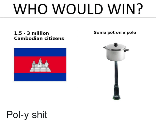 Shit, History, and Who: WHO WOULD WIN?  Some pot on a pole  1.5 3 million  Cambodian citizens