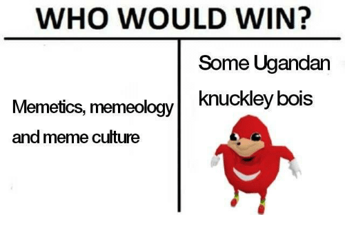 Meme, Who, and Culture: WHO WOULD WIN? Some Ugandan knuckley bois Memetics, memeology and meme culture