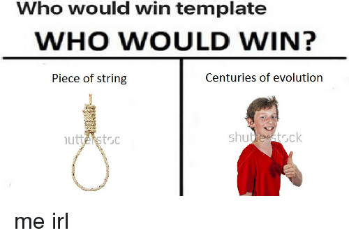 Evolution, Irl, and Me IRL: Who would win template WHO WOULD WIN?