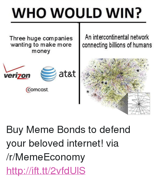 """Internet, Meme, and Money: WHO WOULD WIN?  Three huge companiesAn intercontinental network  wanting to make more connecting billions of humans  money  verizon  Comcast <p>Buy Meme Bonds to defend your beloved internet! via /r/MemeEconomy <a href=""""http://ift.tt/2vfdUlS"""">http://ift.tt/2vfdUlS</a></p>"""