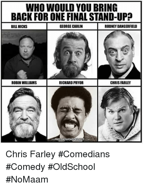 George Carlin, Memes, and Richard Pryor: WHO WOULD YOU BRING  BACK FOR ONE FINAL STAND-UP?  BILL HICKS  GEORGE CARLIN  RODNEY DANGERFIELD  ROBIN WILLIAMS  RICHARD PRYOR  CHRIS FARLEY  THEFREETHOUGHTPROJECT.COM Chris Farley #Comedians #Comedy #OldSchool #NoMaam