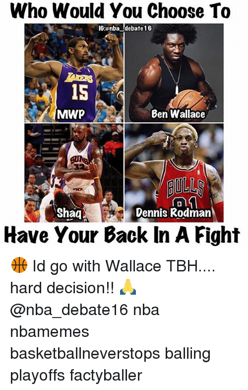 Dennis Rodman, Memes, and Nba: Who Would You Choose To  IG:onba debate 16  MAWP  Ben Wallace  Shaq  Dennis Rodman  Have Your Back In A Fight 🏀 Id go with Wallace TBH.... hard decision!! 🙏 @nba_debate16 nba nbamemes basketballneverstops balling playoffs factyballer