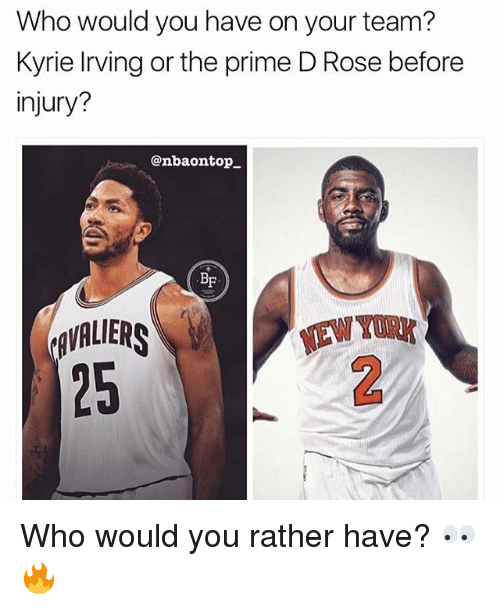 Memes, Would You Rather, and Rose: Who would you have on your team?  Kyrie living or the prime D Rose before  injury?  @nbaontop_  BF  AVALIERS  25  TAW TURK  EW YORK Who would you rather have? 👀🔥