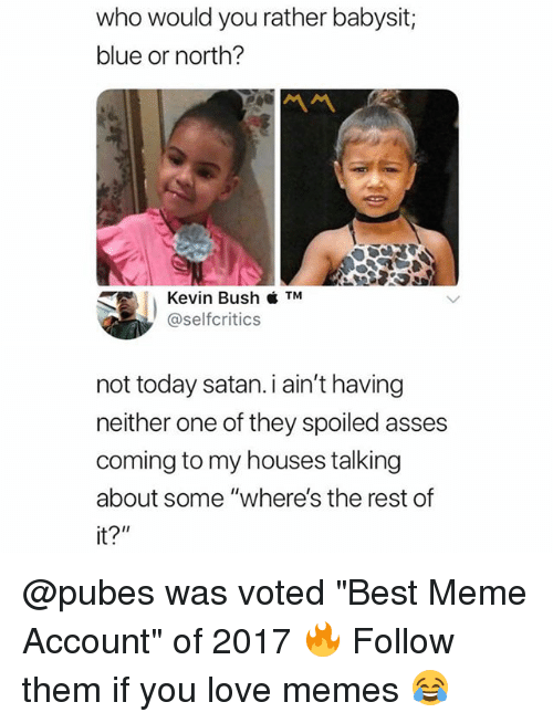 "Love, Meme, and Memes: who would you rather babysit;  blue or north?  Kevin Bush  @selfcritics  not today satan.i ain't having  neither one of they spoiled asses  coming to my houses talking  about some ""where's the rest of  it?"" @pubes was voted ""Best Meme Account"" of 2017 🔥 Follow them if you love memes 😂"