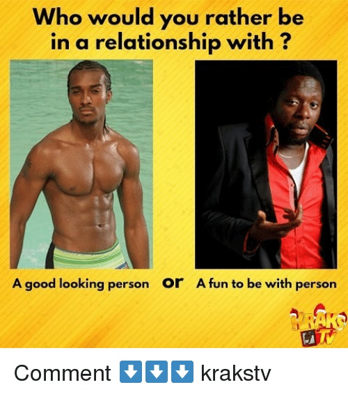 Memes, Would You Rather, and Good: Who would you rather be  in a relationship with?  A good looking person  or  A fun to be with person Comment ⬇️⬇️⬇️ krakstv