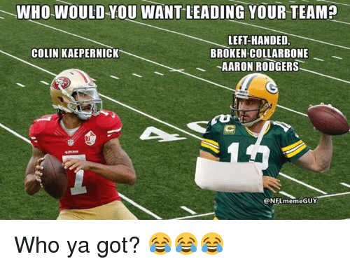 Aaron Rodgers, Colin Kaepernick, and Nfl: WHO WOULD-YOU WANT LEADING YOUR TEAM?  LEFT-HANDED,  BROKEN COLLARBONE  AARON RODGERS  COLIN KAEPERNICK  @NFLmemeGUY Who ya got? 😂😂😂