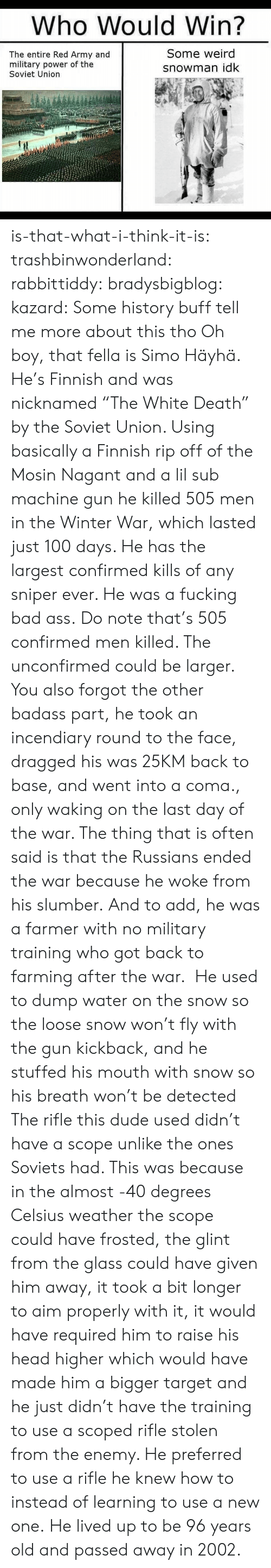 """Anaconda, Ass, and Bad: Who WouldWin?  The entire Red Army and  military power of the  Soviet Union  Some weird  snowman idk is-that-what-i-think-it-is:  trashbinwonderland:  rabbittiddy:  bradysbigblog:   kazard:  Some history buff tell me more about this tho  Oh boy, that fella is Simo Häyhä. He's Finnish and was nicknamed """"The White Death"""" by the Soviet Union. Using basically a Finnish rip off of the Mosin Nagant and a lil sub machine gun he killed 505 men in the Winter War, which lasted just 100 days. He has the largest confirmed kills of any sniper ever. He was a fucking bad ass.   Do note that's 505 confirmed men killed. The unconfirmed could be larger. You also forgot the other badass part, he took an incendiary round to the face, dragged his was 25KM back to base, and went into a coma., only waking on the last day of the war. The thing that is often said is that the Russians ended the war because he woke from his slumber.  And to add, he was a farmer with no military training who got back to farming after the war. He used to dump water on the snow so the loose snow won't fly with the gun kickback, and he stuffed his mouth with snow so his breath won't be detected  The rifle this dude used didn't have a scope unlike the ones Soviets had. This was because in the almost -40 degrees Celsius weather the scope could have frosted, the glint from the glass could have given him away, it took a bit longer to aim properly with it, it would have required him to raise his head higher which would have made him a bigger target and he just didn't have the training to use a scoped rifle stolen from the enemy. He preferred to use a rifle he knew how to instead of learning to use a new one. He lived up to be 96 years old and passed away in 2002."""