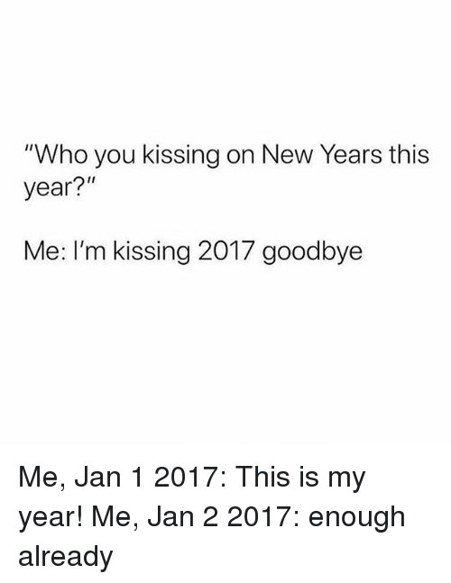 "Girl Memes, Who, and Kissing: ""Who you kissing on New Years this  year?""  Me: I'm kissing 2017 goodbye Me, Jan 1 2017: This is my year! Me, Jan 2 2017: enough already"