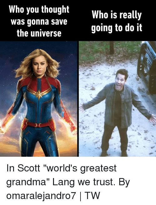 "Dank, Grandma, and Thought: Who you thought  Who is really  going to do it  was gonna save  the universe In Scott ""world's greatest grandma"" Lang we trust.  By omaralejandro7 