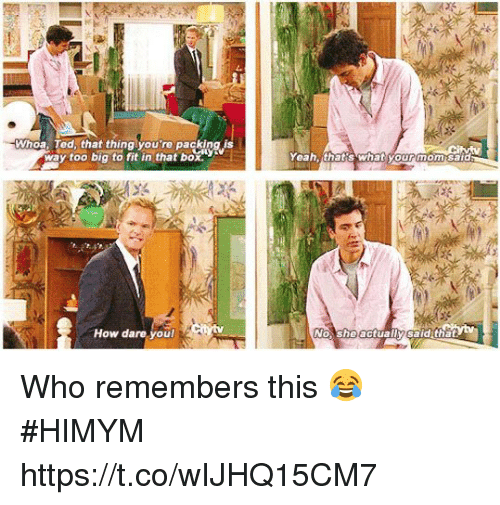 Memes, Ted, and Yeah: Whoa. Ted, that thing you're packing is  way too big to fit in that box  Yeah thatis what yourmom sald  How dare youl  No she actually said that Who remembers this 😂 #HIMYM https://t.co/wIJHQ15CM7