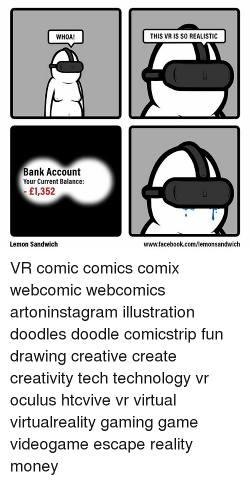 Facebook, Memes, and Money: WHOA!  THIS VR IS SO REALISTIC  Bank Account  Your Current Balance:  £1,352  Lemon Sandwich  www.facebook.com/lemonsandwich VR comic comics comix webcomic webcomics artoninstagram illustration doodles doodle comicstrip fun drawing creative create creativity tech technology vr oculus htcvive vr virtual virtualreality gaming game videogame escape reality money