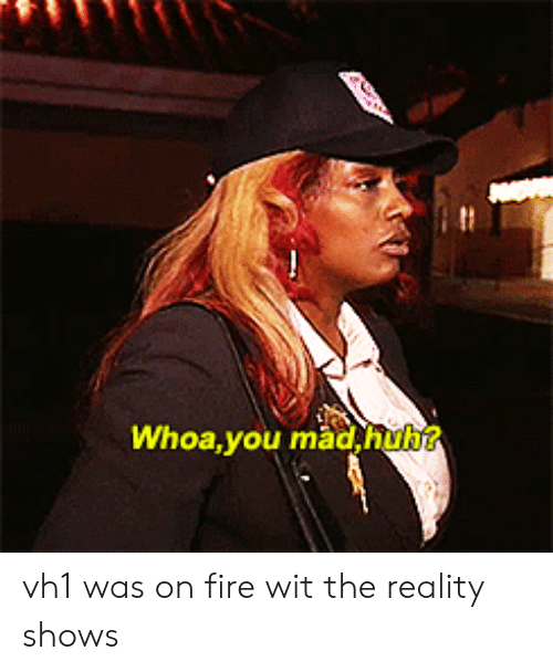 Fire, Reality, and Vh1: Whoa,you madhub vh1 was on fire wit the reality shows