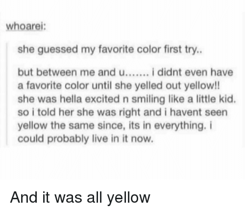 Live, Her, and Color: whoarei:  she guessed my favorite color first try.  but between me and u....... i didnt even have  a favorite color until she yelled out yellow!!  she was hella excited n smiling like a little kid.  so i told her she was right and i havent seen  yellow the same since, its in everything. i  could probably live in it now. And it was all yellow