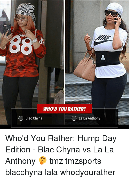 Blac Chyna, Hump Day, and Memes: WHO'D YOU RATHER?  Blac Chyna  O La La Anthony Who'd You Rather: Hump Day Edition - Blac Chyna vs La La Anthony 🤔 tmz tmzsports blacchyna lala whodyourather