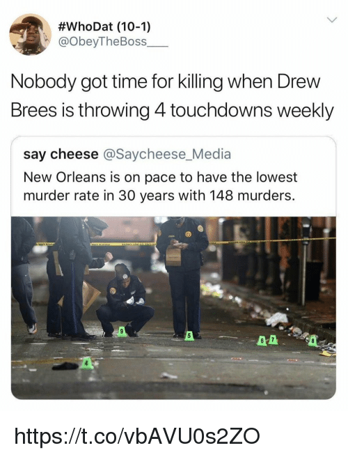 Drew Brees, New Orleans, and Time:  #whoDat (10-1)  @obeyTheBoss  Nobody got time for killing when Drew  Brees is throwing 4 touchdowns weekly  say cheese @Saycheese_Media  New Orleans is on pace to have the lowest  murder rate in 30 years with 148 murders  6 7 https://t.co/vbAVU0s2ZO