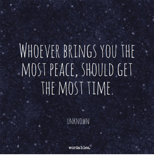 Time, Peace, and Unknown: WHOEVER BRINGS YOU THE  MOST PEACE, SHOULD GE  THE MOST TIME  UNKNOWN  wordables.