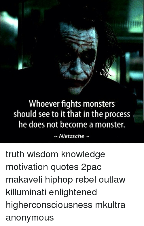 Whoever Fights Monsters Should See To It That In The Process He Does Not Become A Monster Nietzsche Truth Wisdom Knowledge Motivation Quotes 2pac Makaveli Hiphop Rebel Outlaw Killuminati Enlightened Higherconsciousness Mkultra