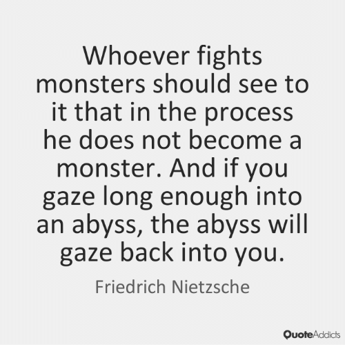 Whoever Fights Monsters Should See To It That In The Process He Does Not Become A Monster And If You Gaze Long Enough Into An Abyss The Abyss Will Gaze Back Into